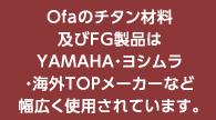 OFAのチタン材料及びFG製品はYAMAHA・ヨシムラ・海外TOPメーカーなど幅広く使⽤されています。